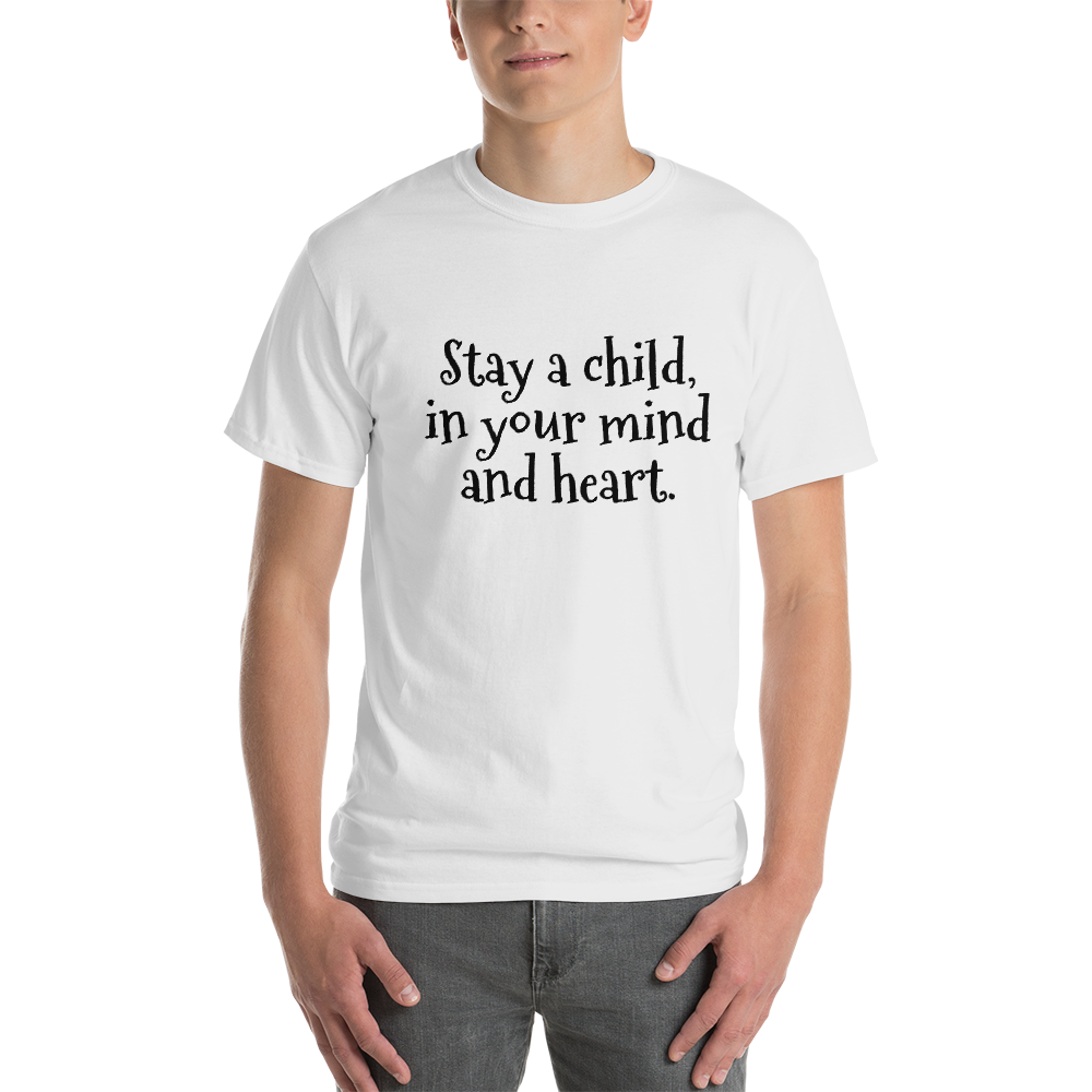 Stay a child, in your mind and heart.