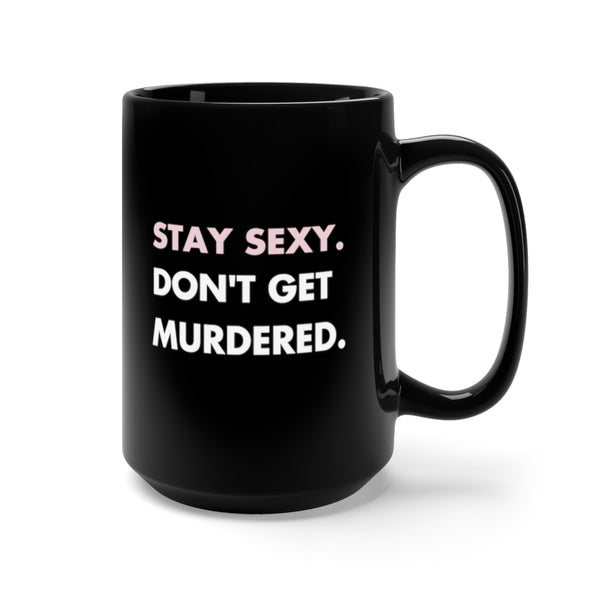 Stay Sexy. Don't Get Murdered. Mug 15oz