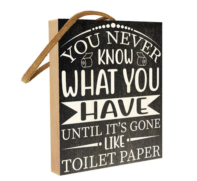 You Never Know What You Have Until It's Gone Like Toilet Paper.