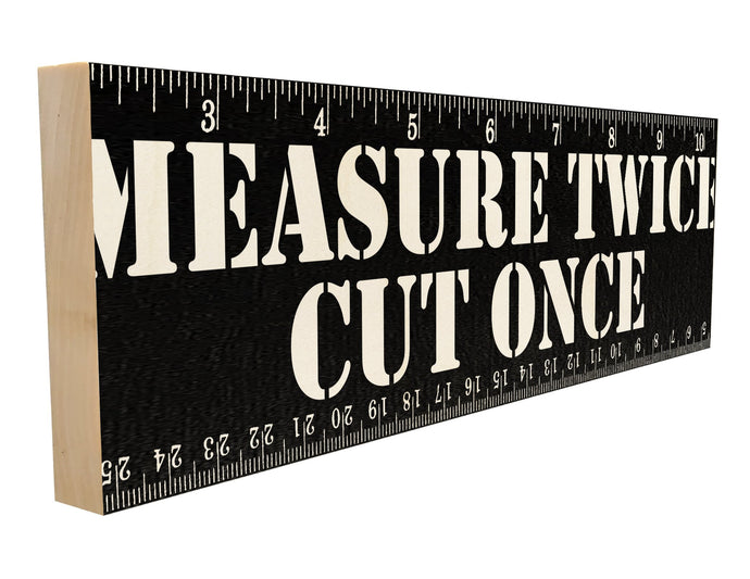 Measure Twice Cut Once.