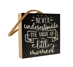 Never Underestimate the Value of the Little Moment.