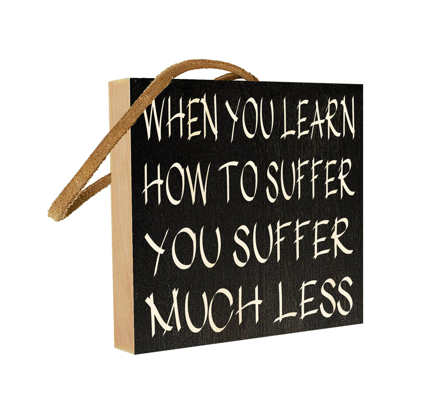 When You Learn How to Suffer, You Suffer Much Less.