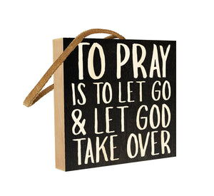 To Pray is to Let Go & Let God Take Over.
