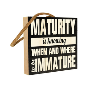 Maturity is Knowing When and Where to be Immature.