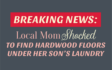 Breaking News: Local Mom Shocked to Find Hardwood Floors Under Her Son's Laundry