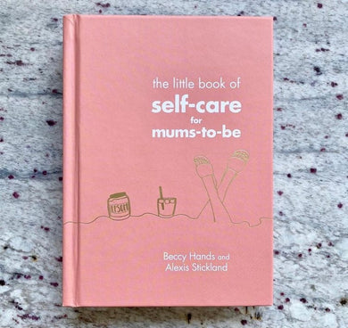 The Little Book of Self-Care for Mums-To-Be - by Beccy Hands & Alexis Stickland