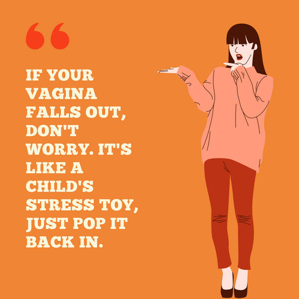 """If your vagina falls out, don't worry it's like a child's stress toy, just pop it back in"""