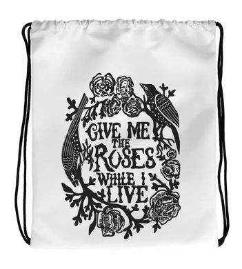 Drawstring Gym Bag Give Me The Roses While I Live
