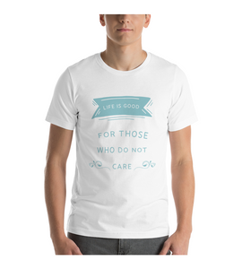 T-Shirt life is good for those who don't care Wise Sayings