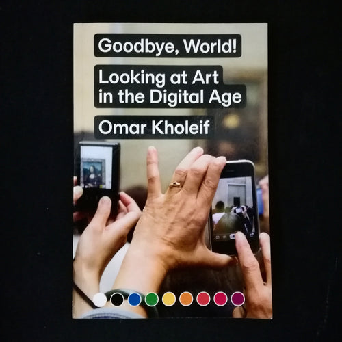 Omar Kholeif: Goodbye, World! Looking at Art in the Digital Age