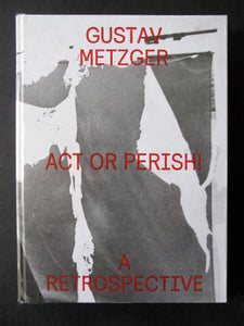Gustav Metzger: Act or Perish ! A Retrospective
