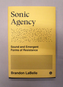 Sonic Agency: Sound and Emerging Forms of Resistance, Brandon LaBelle
