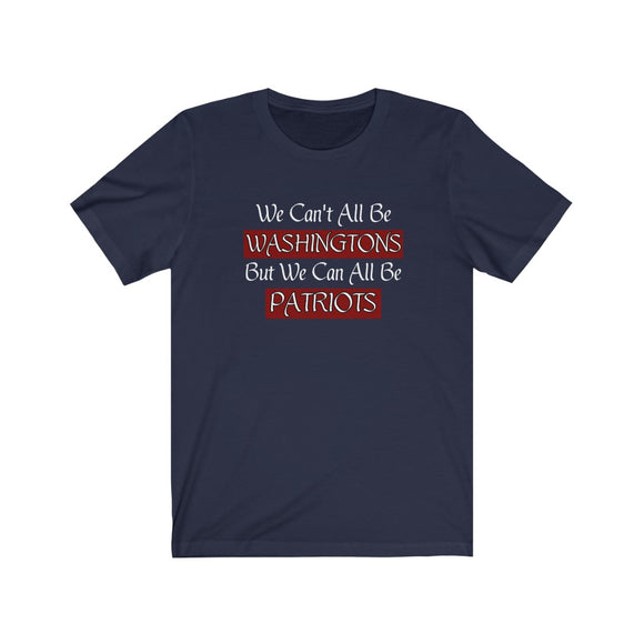We Can't All Be Washingtons, But We Can All Be Patriots Unisex T-Shirt