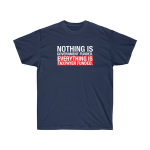 Nothing is Government Funded Everything is Taxpayer Funded Unisex Ultra T-Shirt