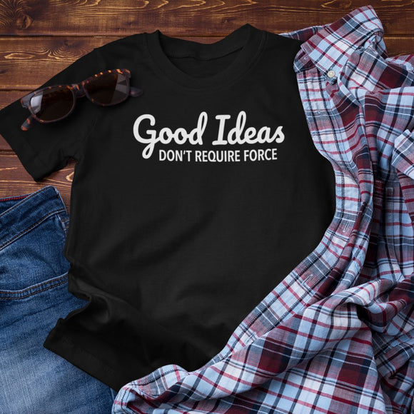 Good Ideas Don't Require Force Unisex T-Shirt
