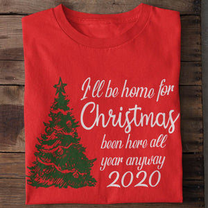 I'll Be Home for Christmas Been Here All Year Anyway 2020 Unisex T-Shirt