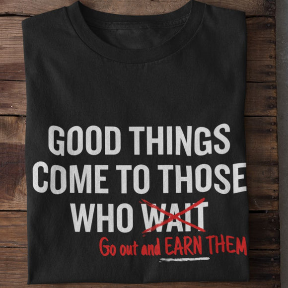 Good Things Come to Those Who Wait (Go out and EARN THEM) Unisex T-Shirt