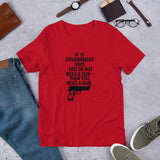 If The Government Says You Don't Need A Gun, You Need A Gun Short-Sleeve Unisex T-Shirt