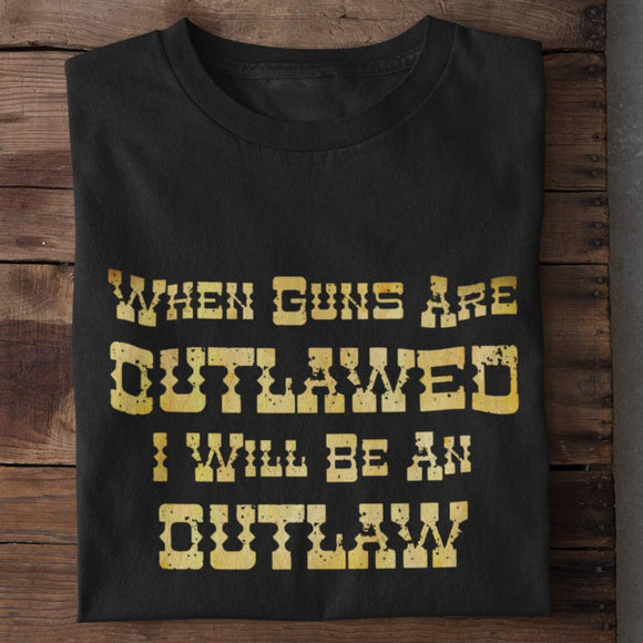 When Guns Are Outlawed I Will Be An Outlaw Unisex T-Shirt