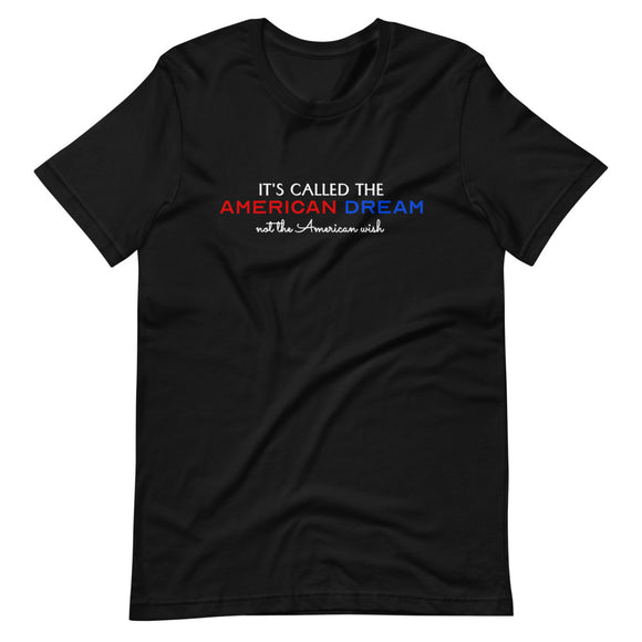 It's Called the American Dream Not the American Wish Unisex T-Shirt