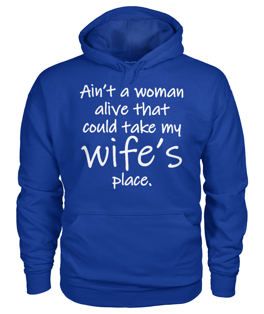 AIN'T A WOMAN ALIVE COULD TAKE MY WIFE'S PLACE Gildan Hoodie