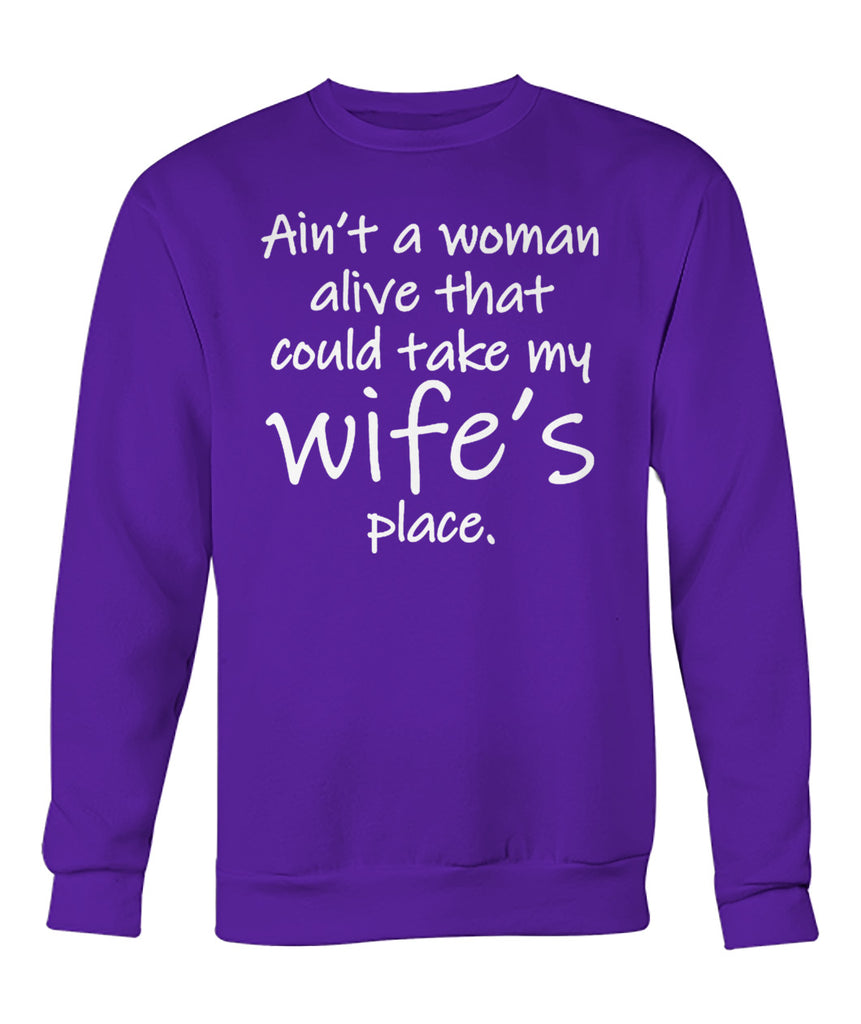 AIN'T A WOMAN ALIVE COULD TAKE MY WIFE'S PLACE Crew Neck Sweatshirt