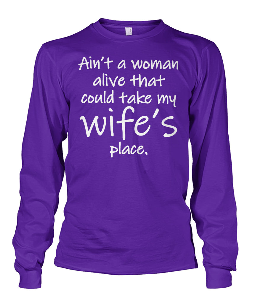 AIN'T A WOMAN ALIVE COULD TAKE MY WIFE'S PLACE Unisex Long Sleeve