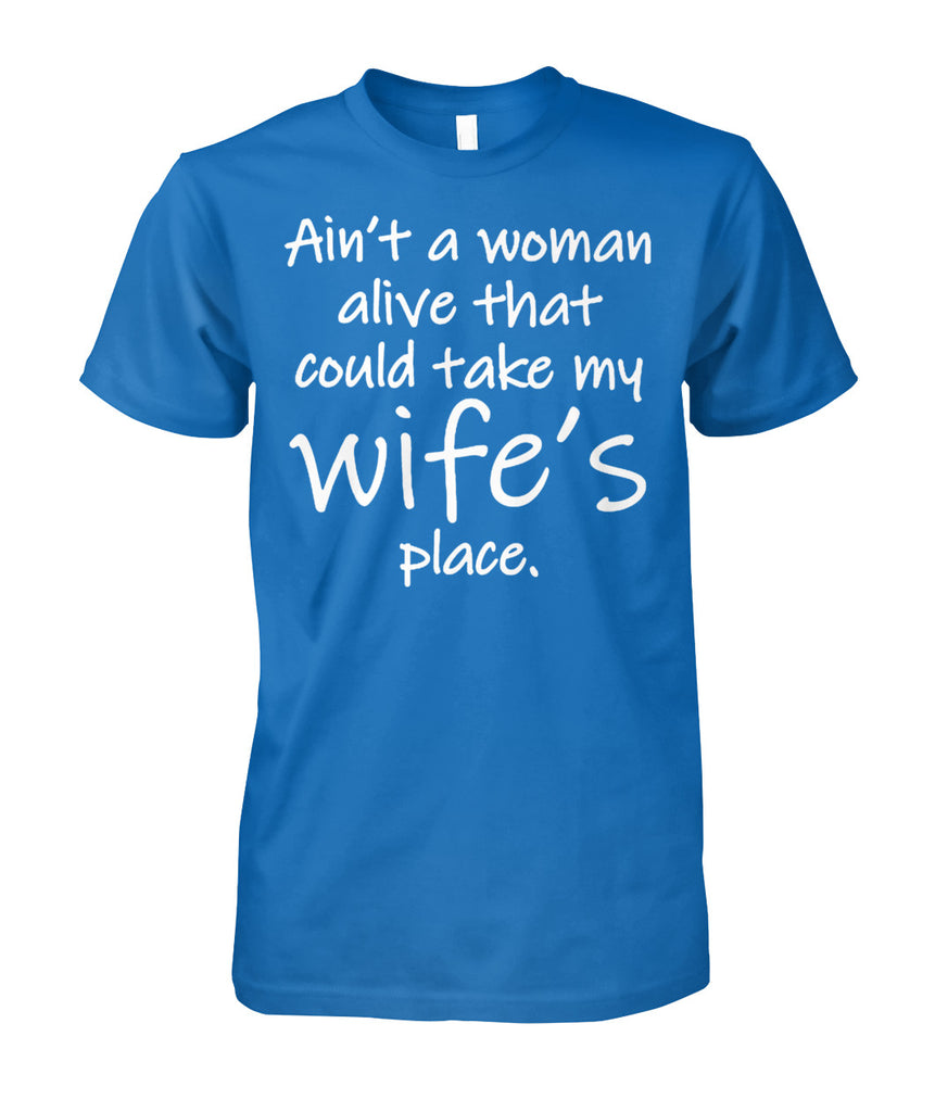 AIN'T A WOMAN ALIVE COULD TAKE MY WIFE'S PLACE Unisex Cotton Tee