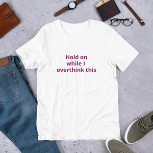Hold on while I overthink this Short-Sleeve Unisex T-Shirt
