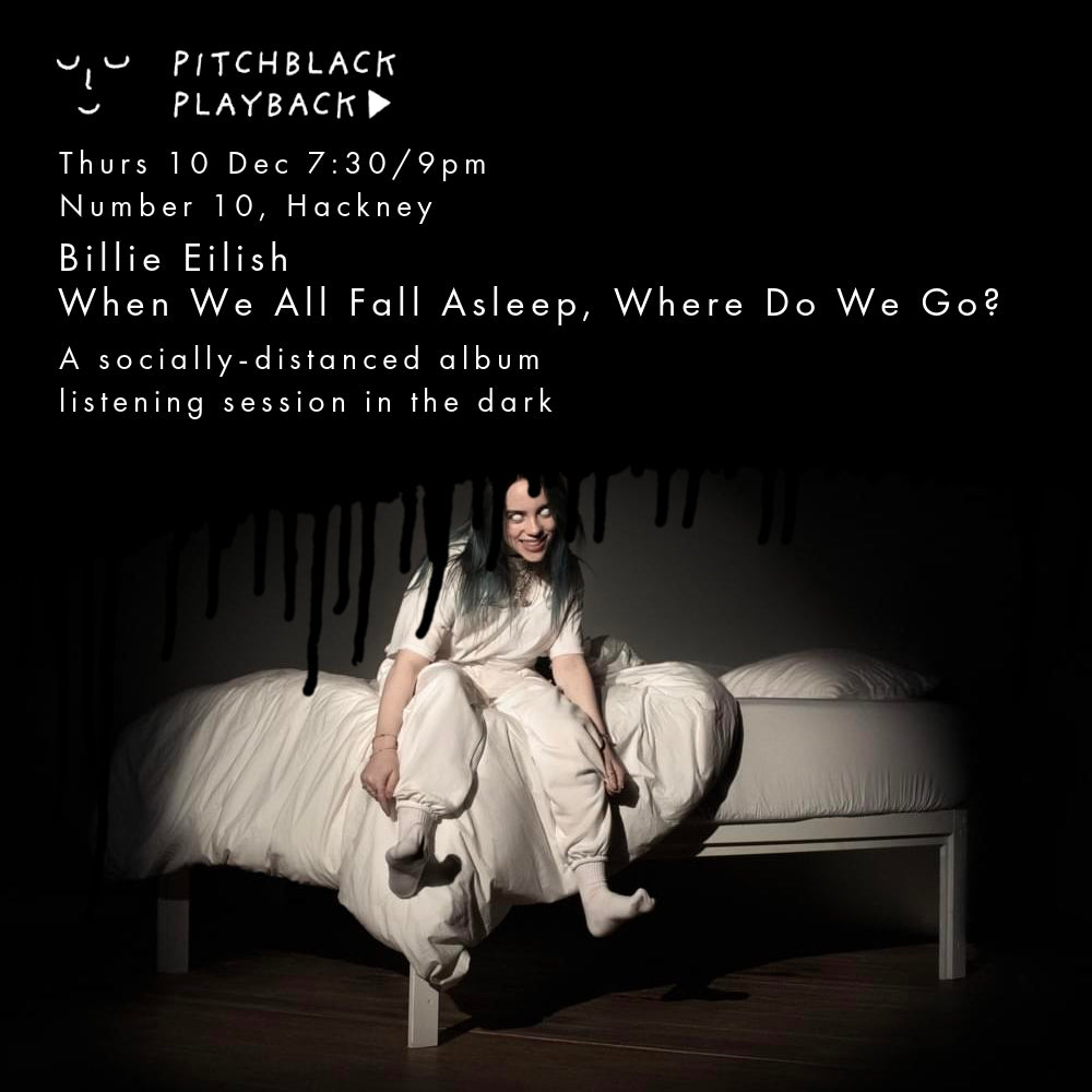 Billie Eilish 'When We All Fall Asleep, Where Do We Go?' listening session in the dark - Thurs 10 Dec @ Number 10, Hackney, London