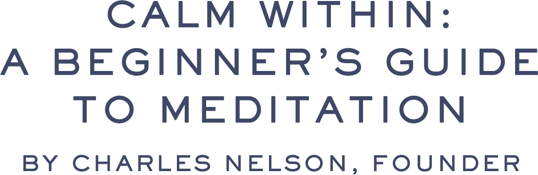 CALM WITHIN: A BEGINNER'S GUIDE TO MEDITATION | By Charles Nelson, Founder