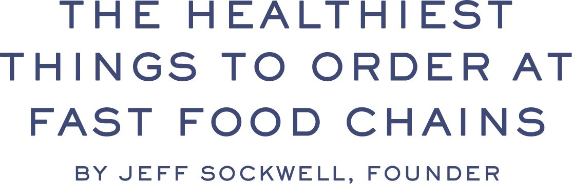 THE HEALTHIEST THINGS TO ORDER AT FAST FOOD CHAINS | by Jeff Sockwell, Founder