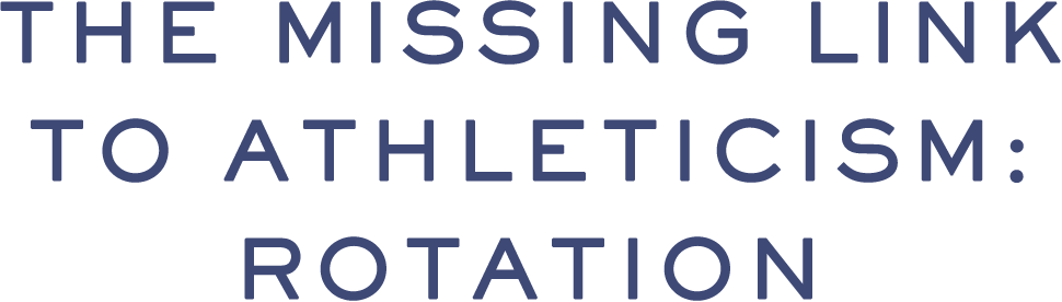 THE MISSING LINK TO ATHLETICISM: ROTATION