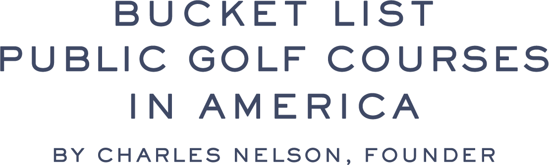 BUCKET LIST PUBLIC GOLF COURSES IN AMERICA  by Charles Nelson, Founder