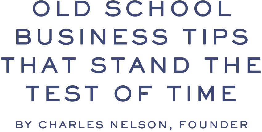 OLD SCHOOL BUSINESS TIPS THAT STAND THE TEST OF TIME by Charles Nelson, Founder