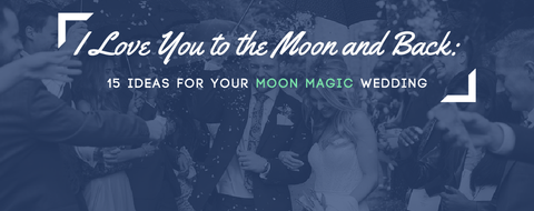 I Love You to the Moon and Back: 15 Ideas For Your Moon Magic Wedding