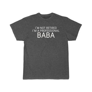 Im Not Retired Im A Professional Baba T-Shirt $16.99 | Charcoal Heather / L T-Shirt