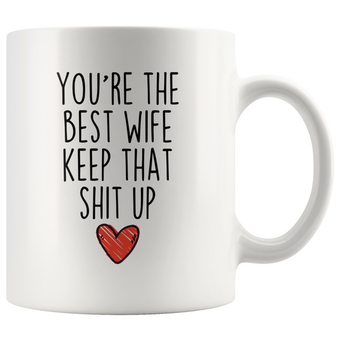 Best Wife Gifts Funny Wife Gifts Youre The Best Wife Keep That Shit Up Coffee Mug 11 oz or 15 oz White Tea Cup $18.99 | 11oz Mug Drinkware