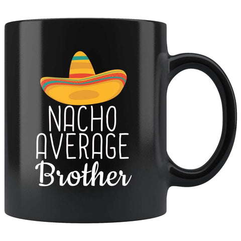 Brother Gifts Nacho Average Brother Mug Birthday Gift for Brother Christmas Funny Brother Gifts Brother Coffee Mug Tea Cup Black $19.99 |