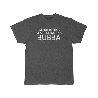 Im Not Retired Im A Professional Bubba T-Shirt $16.99 | Charcoal Heather / L T-Shirt