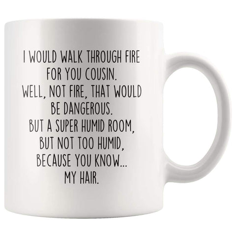 Funny Cousin Gift | Cousin Mug | Gift for Cousin | I Would Walk Through Fire For You Cousin Coffee Mug $14.99 | 11oz Mug Drinkware