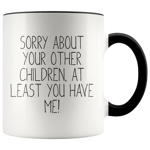 Funny Mom Gifts Sorry About Your Other Children At Least You Have Me! Mother's Day Gift for Mom Coffee Mug Tea Cup $14.99 | Black Drinkware