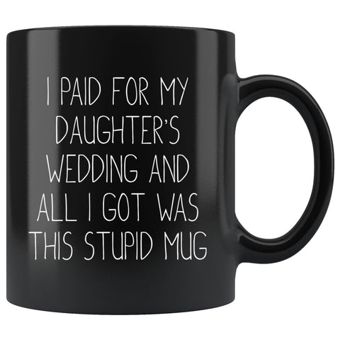 Funny Wedding Gift For Dad | I Paid For My Daughter's Wedding And All I Got Was This Stupid Mug (Black Mug) - BackyardPeaks