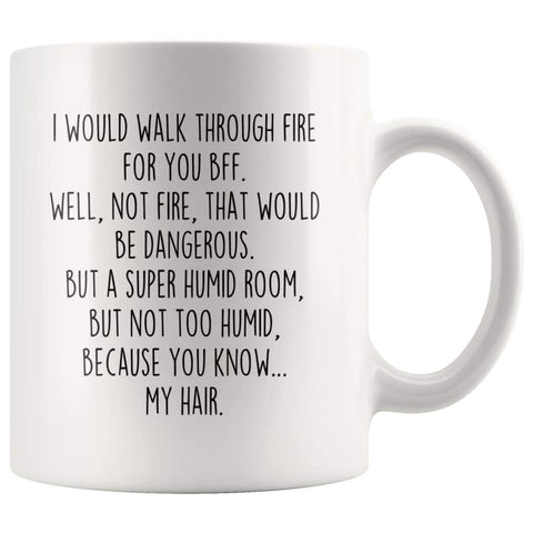 I Would Walk Through Fire For You Best Friend Coffee Mug BFF Funny Gift $14.99 | 11oz Mug Drinkware