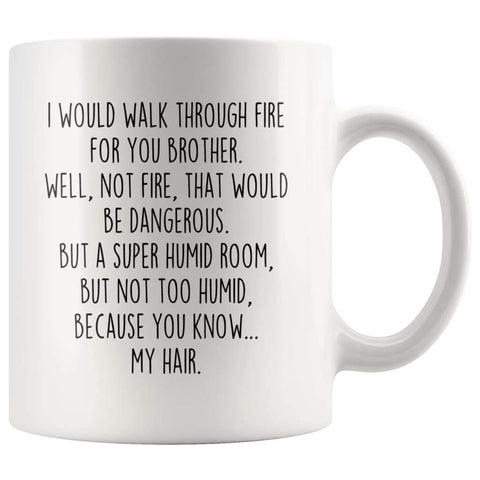 I Would Walk Through Fire For You Brother Coffee Mug | Funny Brother Gift for Brother $14.99 | 11oz Mug Drinkware