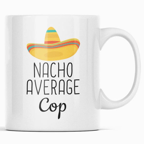 Nacho Average Cop Coffee Mug Funny Best Gift for Police Officer $14.99 | 11 oz Drinkware
