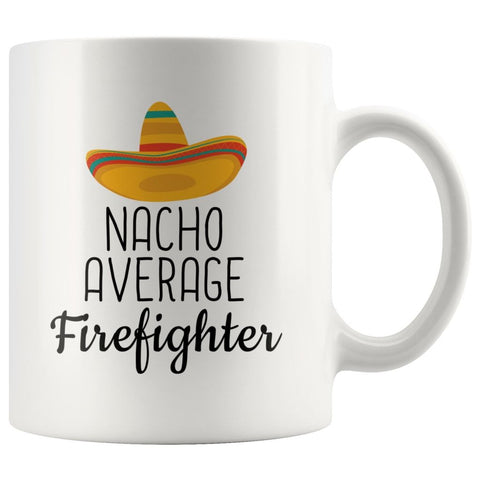 Nacho Average Firefighter Coffee Mug | Funny Best Gift for Firefighter $14.99 | 11 oz Drinkware