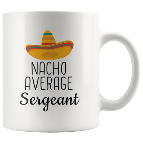 Nacho Average Sergeant Coffee Mug | Funny Best Gift for Sergeant $14.99 | 11 oz Drinkware