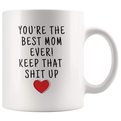Youre The Best Mom Ever! Keep That Shit Up Coffee Mug | Funny Mother Gift - Mothers Day Gift Mug - Custom Made Drinkware