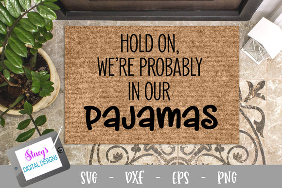 Hold on we're probably in our pajamas - Funny doormat SVG